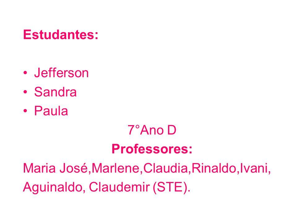 Estudantes: Jefferson. Sandra. Paula. 7°Ano D. Professores: Maria José,Marlene,Claudia,Rinaldo,Ivani,