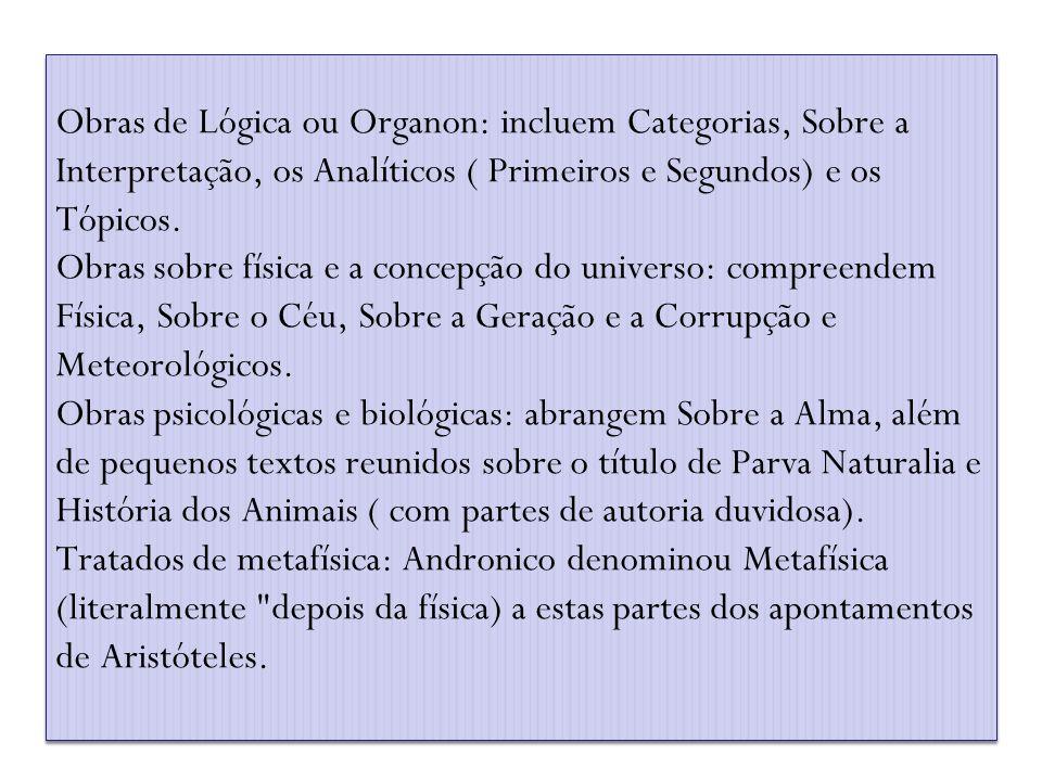 Obras de Lógica ou Organon: incluem Categorias, Sobre a Interpretação, os Analíticos ( Primeiros e Segundos) e os Tópicos.