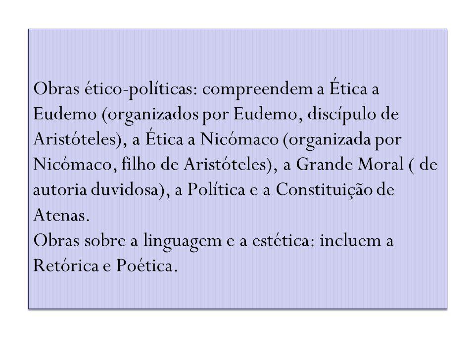 Obras ético-políticas: compreendem a Ética a Eudemo (organizados por Eudemo, discípulo de Aristóteles), a Ética a Nicómaco (organizada por Nicómaco, filho de Aristóteles), a Grande Moral ( de autoria duvidosa), a Política e a Constituição de Atenas.