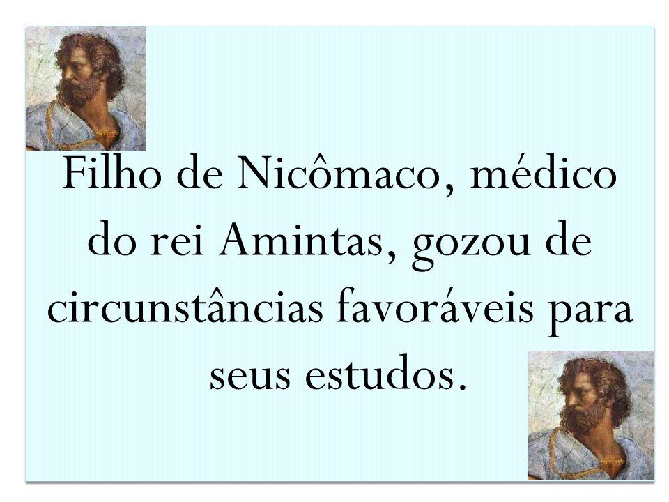 Filho de Nicômaco, médico do rei Amintas, gozou de circunstâncias favoráveis para seus estudos.
