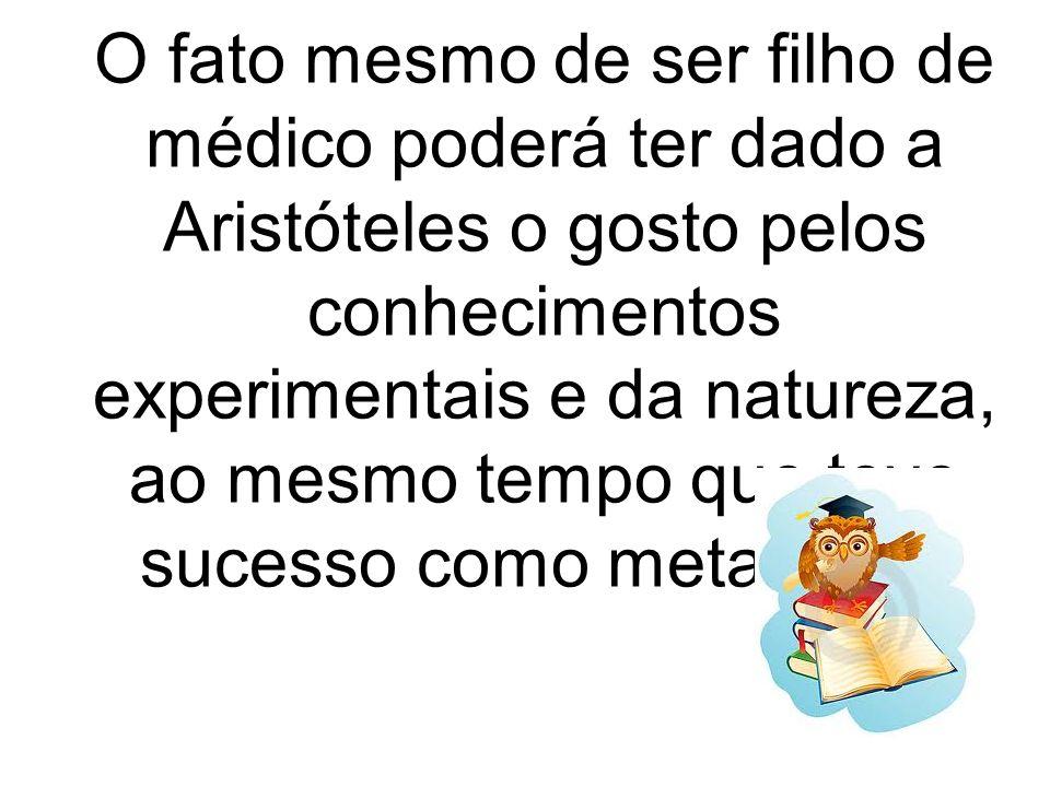 O fato mesmo de ser filho de médico poderá ter dado a Aristóteles o gosto pelos conhecimentos experimentais e da natureza, ao mesmo tempo que teve sucesso como metafísico.