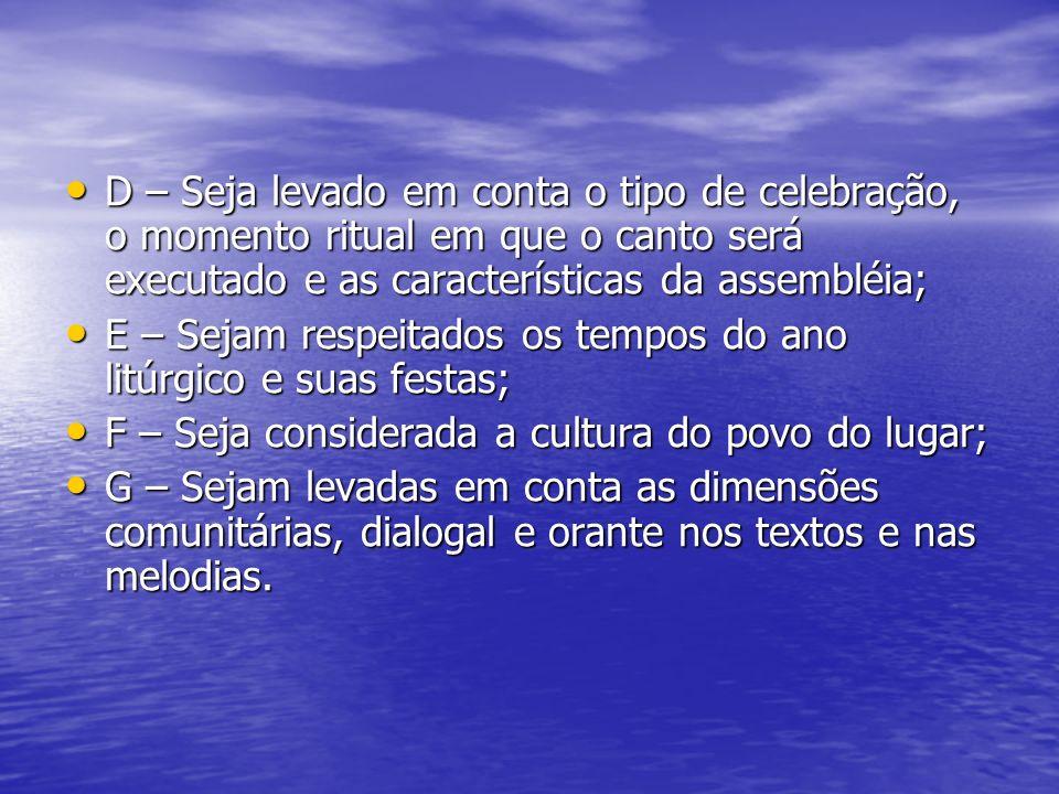 D – Seja levado em conta o tipo de celebração, o momento ritual em que o canto será executado e as características da assembléia;