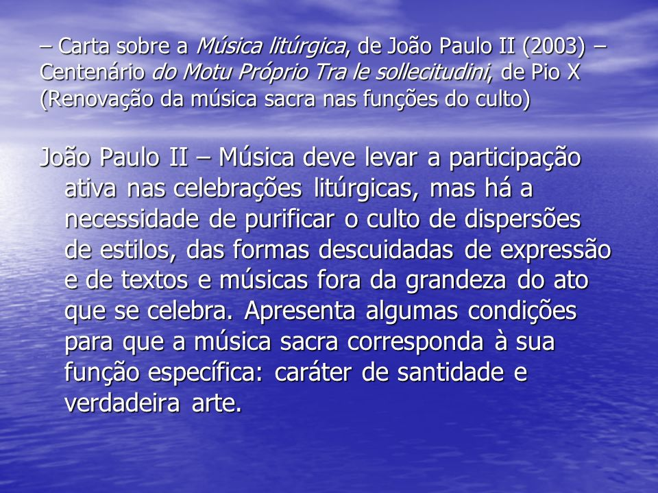 – Carta sobre a Música litúrgica, de João Paulo II (2003) – Centenário do Motu Próprio Tra le sollecitudini, de Pio X (Renovação da música sacra nas funções do culto)