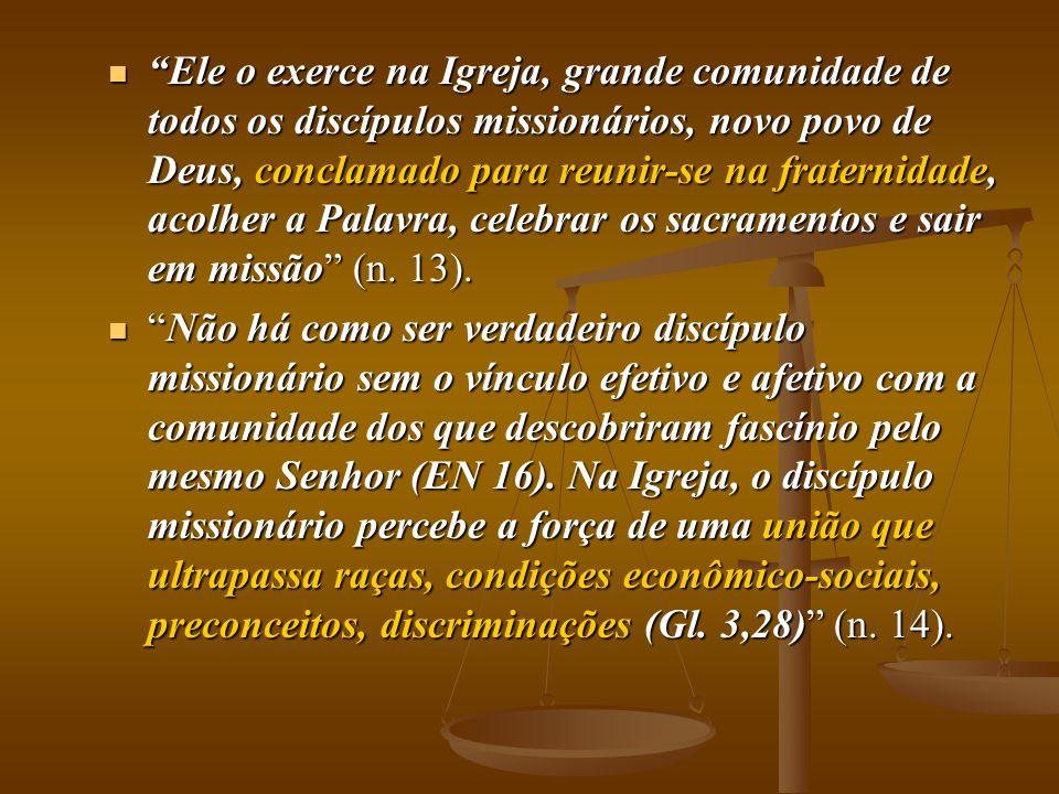 Ele o exerce na Igreja, grande comunidade de todos os discípulos missionários, novo povo de Deus, conclamado para reunir-se na fraternidade, acolher a Palavra, celebrar os sacramentos e sair em missão (n. 13).