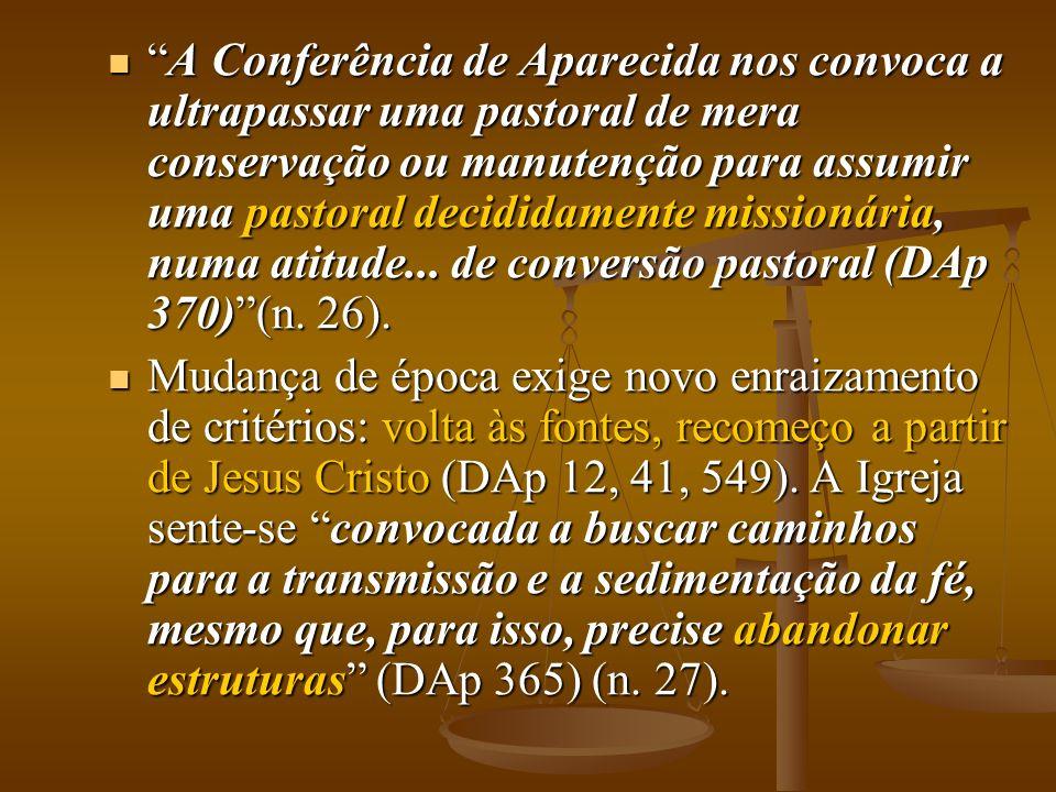 A Conferência de Aparecida nos convoca a ultrapassar uma pastoral de mera conservação ou manutenção para assumir uma pastoral decididamente missionária, numa atitude... de conversão pastoral (DAp 370) (n. 26).