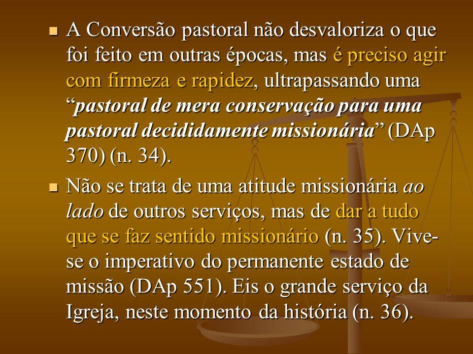 A Conversão pastoral não desvaloriza o que foi feito em outras épocas, mas é preciso agir com firmeza e rapidez, ultrapassando uma pastoral de mera conservação para uma pastoral decididamente missionária (DAp 370) (n. 34).