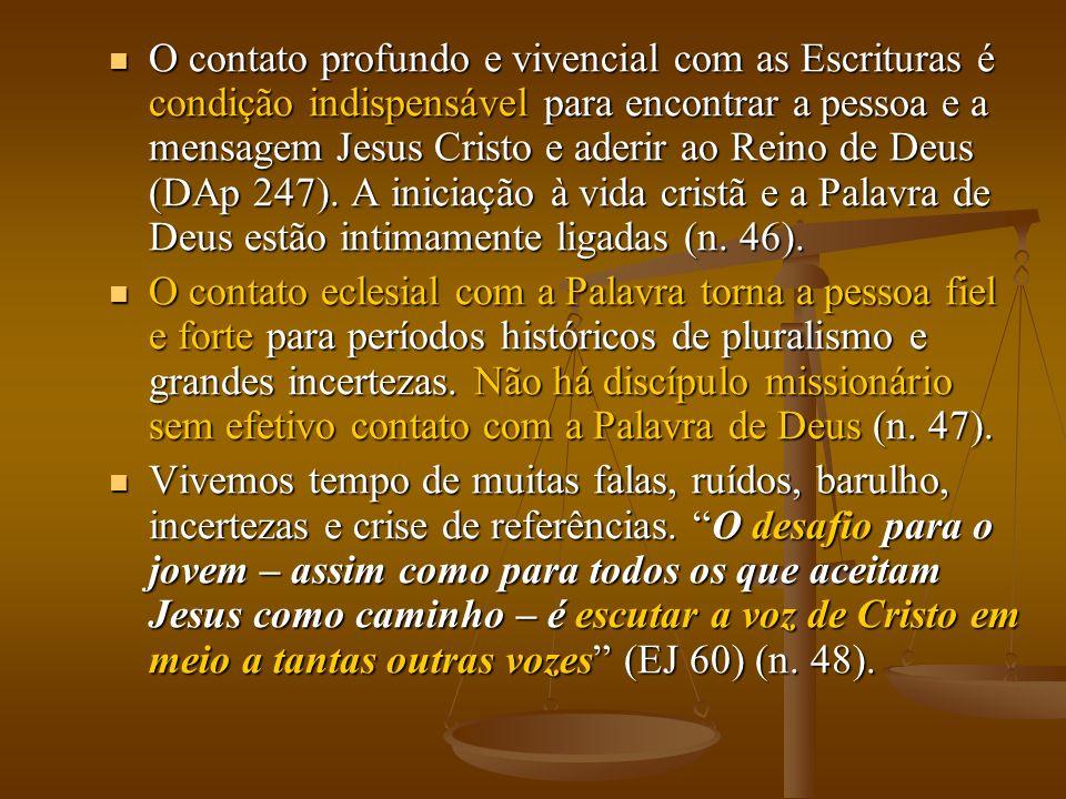 O contato profundo e vivencial com as Escrituras é condição indispensável para encontrar a pessoa e a mensagem Jesus Cristo e aderir ao Reino de Deus (DAp 247). A iniciação à vida cristã e a Palavra de Deus estão intimamente ligadas (n. 46).