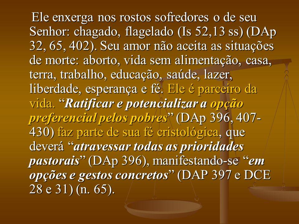 Ele enxerga nos rostos sofredores o de seu Senhor: chagado, flagelado (Is 52,13 ss) (DAp 32, 65, 402).