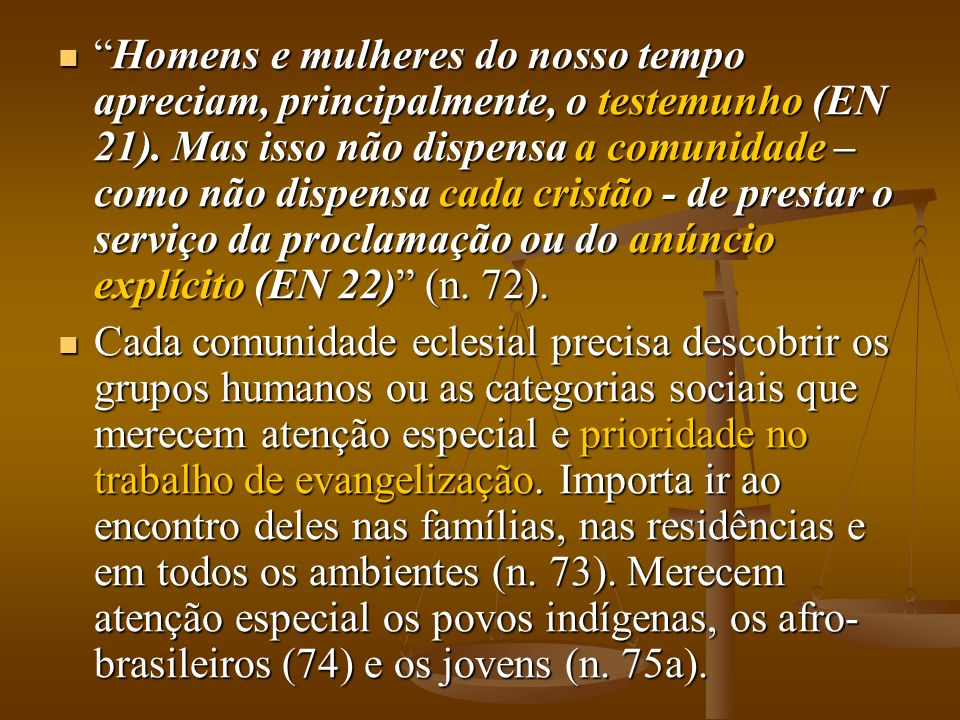 Homens e mulheres do nosso tempo apreciam, principalmente, o testemunho (EN 21). Mas isso não dispensa a comunidade – como não dispensa cada cristão - de prestar o serviço da proclamação ou do anúncio explícito (EN 22) (n. 72).