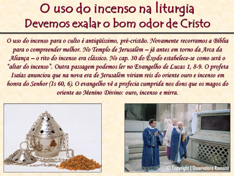 O uso do incenso na liturgia Devemos exalar o bom odor de Cristo