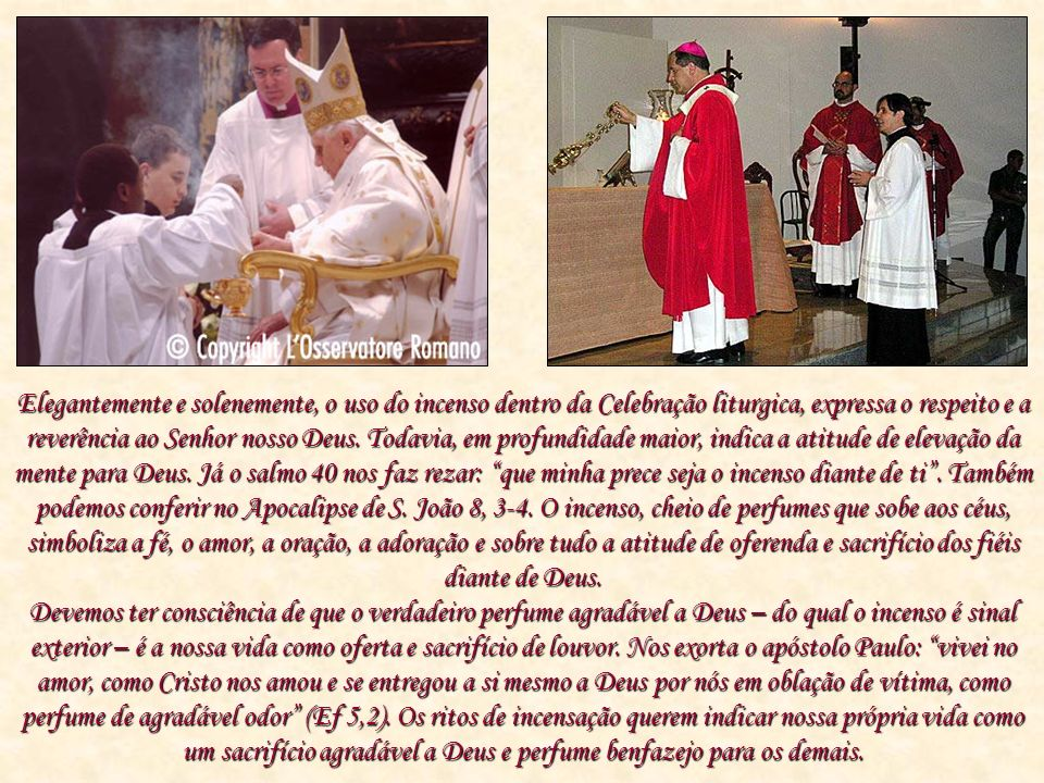 Elegantemente e solenemente, o uso do incenso dentro da Celebração liturgica, expressa o respeito e a reverência ao Senhor nosso Deus. Todavia, em profundidade maior, indica a atitude de elevação da mente para Deus. Já o salmo 40 nos faz rezar: que minha prece seja o incenso diante de ti . Também podemos conferir no Apocalipse de S. João 8, 3-4. O incenso, cheio de perfumes que sobe aos céus, simboliza a fé, o amor, a oração, a adoração e sobre tudo a atitude de oferenda e sacrifício dos fiéis diante de Deus.