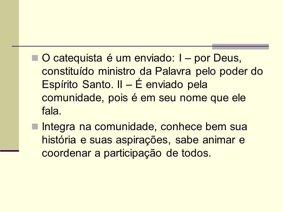 O catequista é um enviado: I – por Deus, constituído ministro da Palavra pelo poder do Espírito Santo. II – É enviado pela comunidade, pois é em seu nome que ele fala.