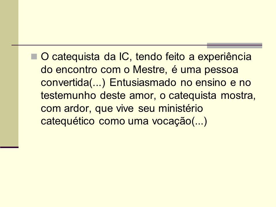 O catequista da IC, tendo feito a experiência do encontro com o Mestre, é uma pessoa convertida(...) Entusiasmado no ensino e no testemunho deste amor, o catequista mostra, com ardor, que vive seu ministério catequético como uma vocação(...)