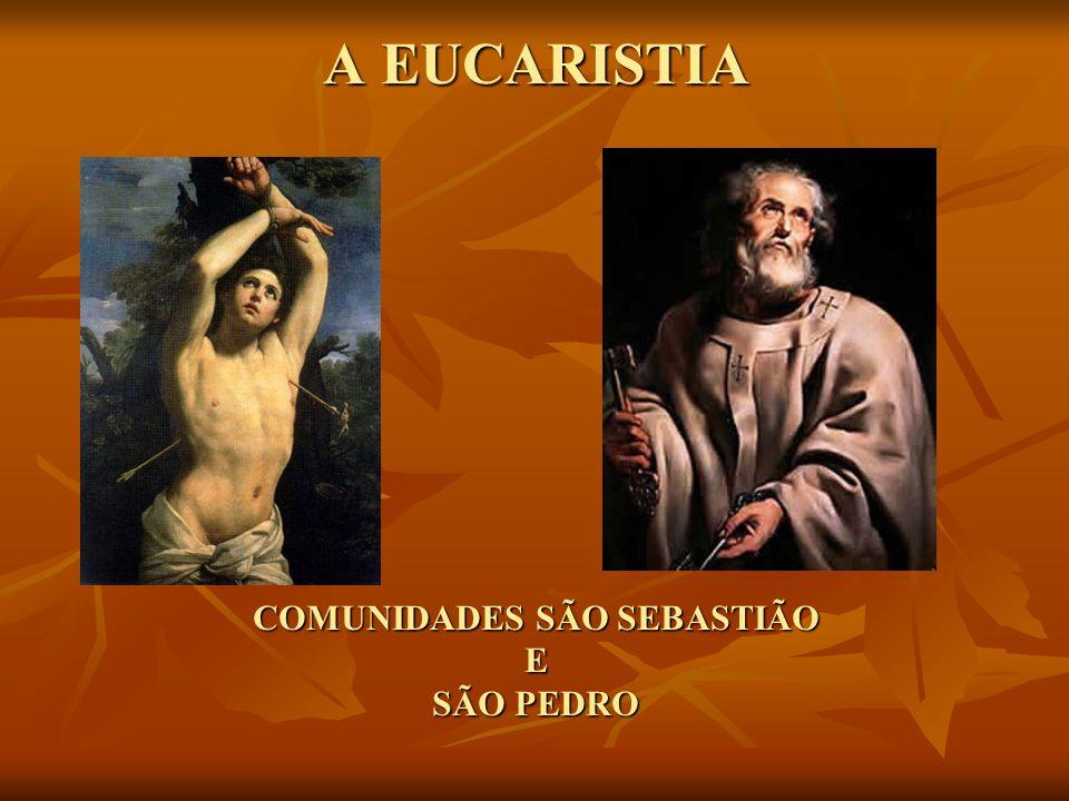 A EUCARISTIA COMUNIDADES SÃO SEBASTIÃO E SÃO PEDRO
