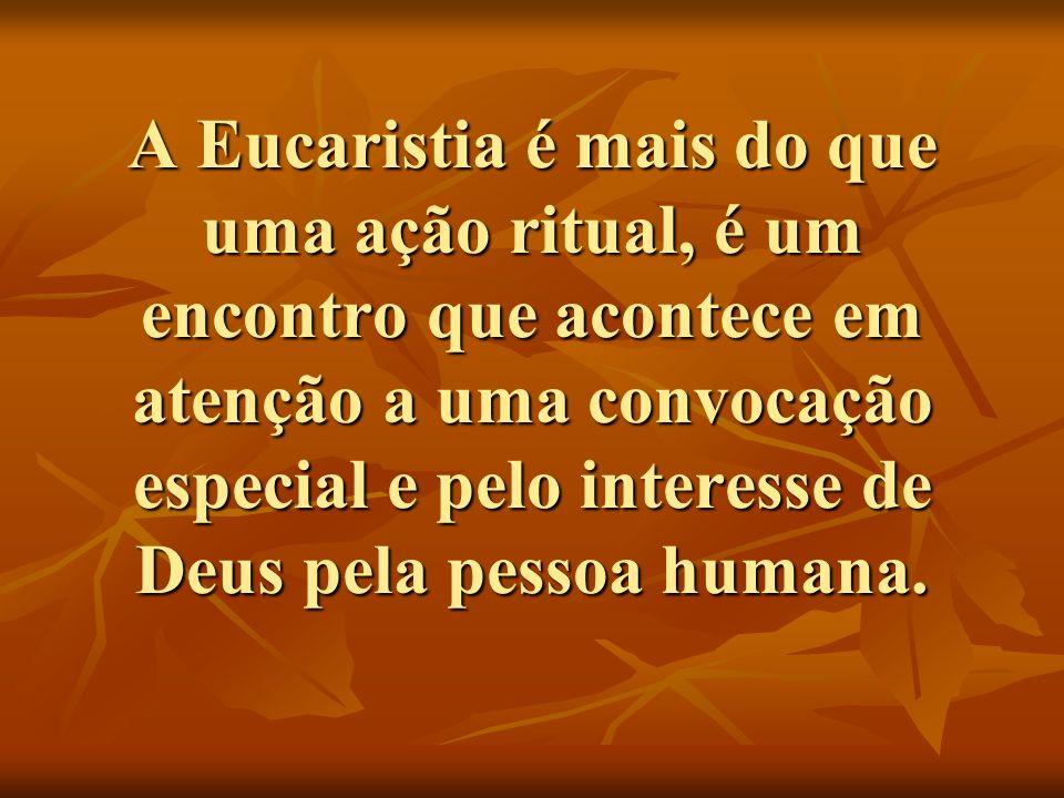 A Eucaristia é mais do que uma ação ritual, é um encontro que acontece em atenção a uma convocação especial e pelo interesse de Deus pela pessoa humana.