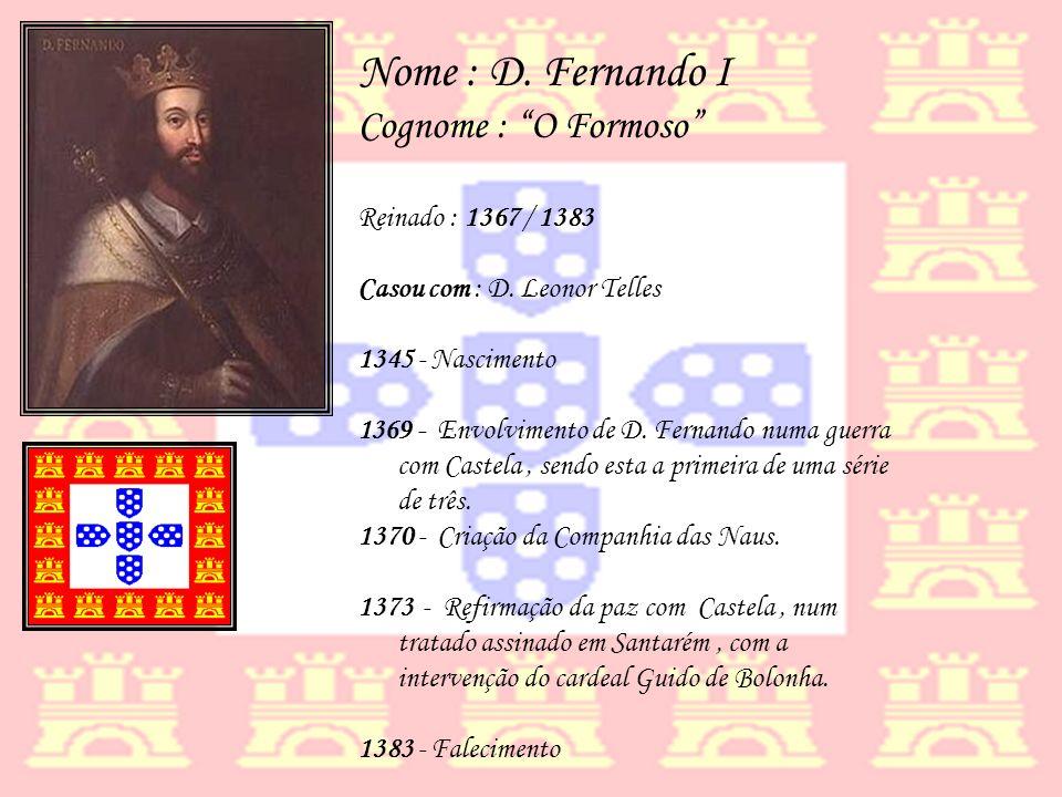 Nome : D. Fernando I Cognome : O Formoso Reinado : 1367 / 1383