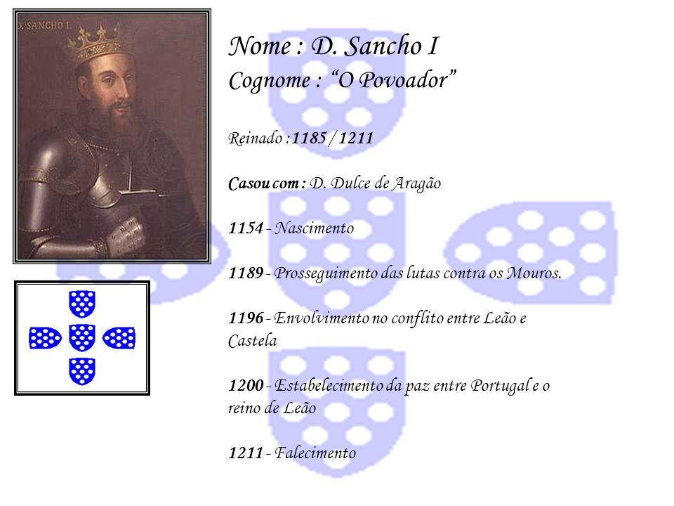 Nome : D. Sancho I Cognome : O Povoador Reinado :1185 / 1211