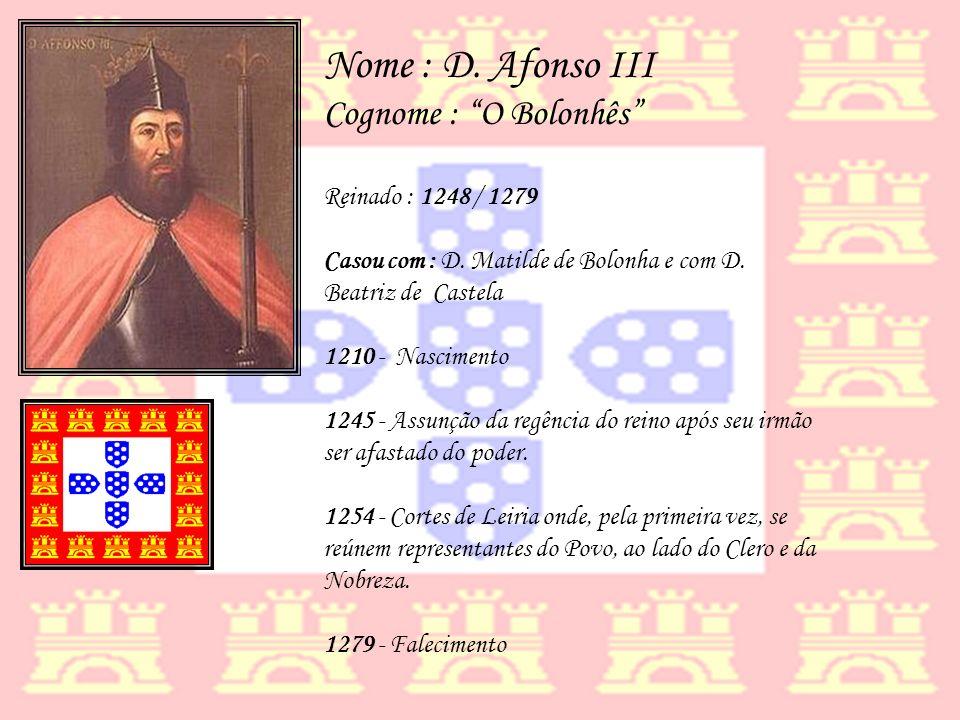 Nome : D. Afonso III Cognome : O Bolonhês Reinado : 1248 / 1279