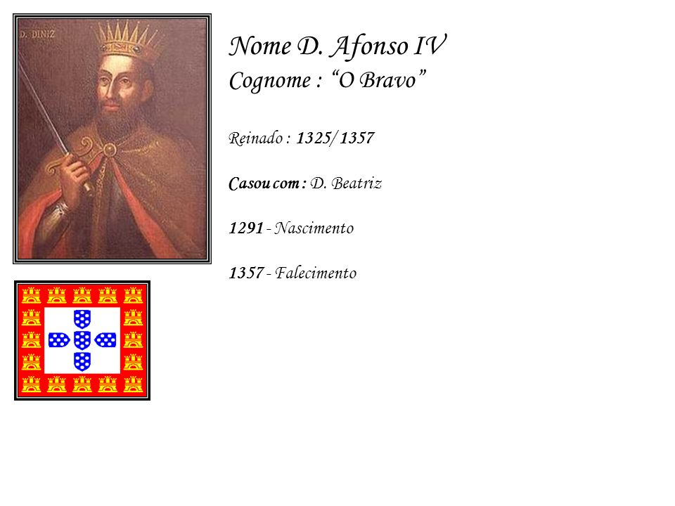 Nome D. Afonso IV Cognome : O Bravo Reinado : 1325/ 1357