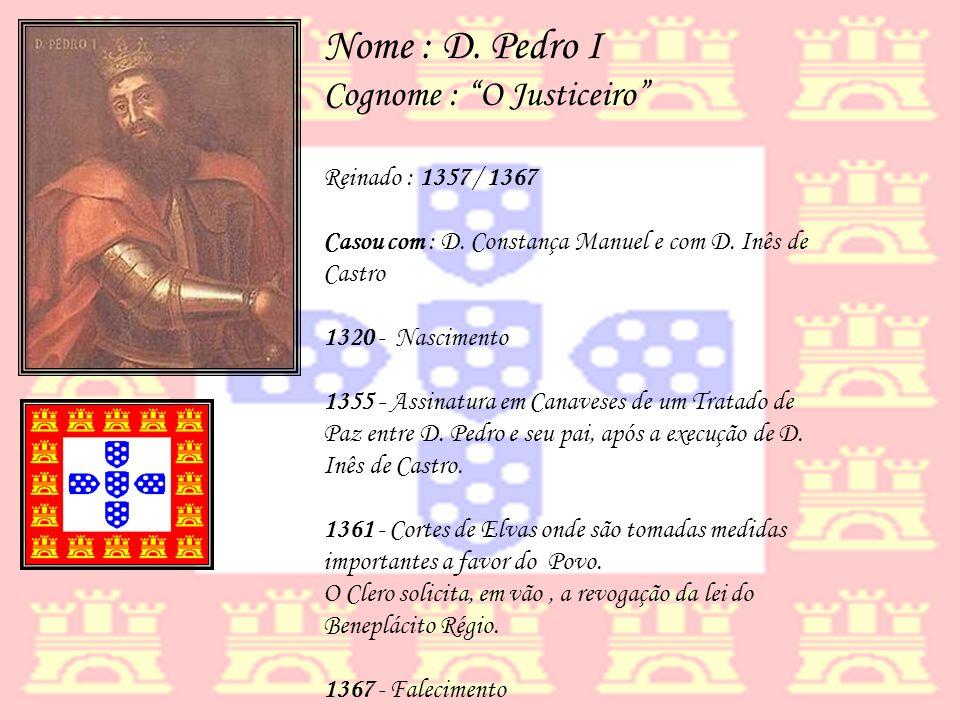 Nome : D. Pedro I Cognome : O Justiceiro Reinado : 1357 / 1367
