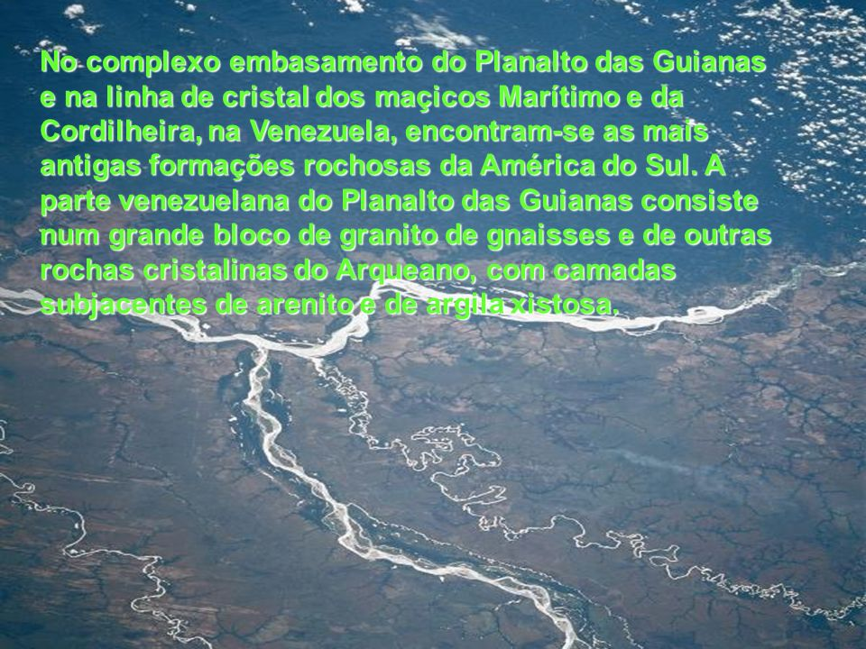 No complexo embasamento do Planalto das Guianas e na linha de cristal dos maçicos Marítimo e da Cordilheira, na Venezuela, encontram-se as mais antigas formações rochosas da América do Sul.