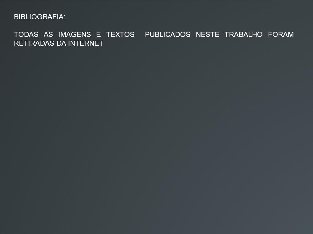 BIBLIOGRAFIA: TODAS AS IMAGENS E TEXTOS PUBLICADOS NESTE TRABALHO FORAM RETIRADAS DA INTERNET