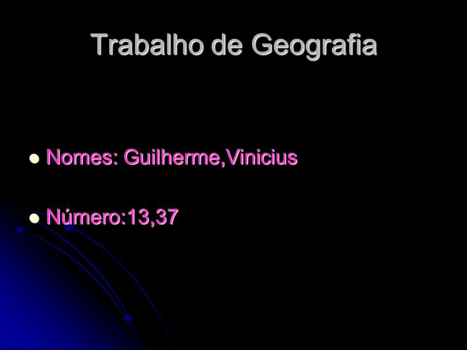 Trabalho de Geografia Nomes: Guilherme,Vinicius Número:13,37