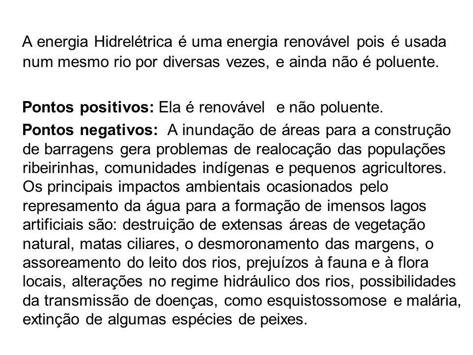 A energia Hidrelétrica é uma energia renovável pois é usada num mesmo rio por diversas vezes, e ainda não é poluente.