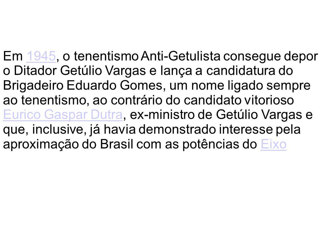 Em 1945, o tenentismo Anti-Getulista consegue depor o Ditador Getúlio Vargas e lança a candidatura do Brigadeiro Eduardo Gomes, um nome ligado sempre ao tenentismo, ao contrário do candidato vitorioso Eurico Gaspar Dutra, ex-ministro de Getúlio Vargas e que, inclusive, já havia demonstrado interesse pela aproximação do Brasil com as potências do Eixo