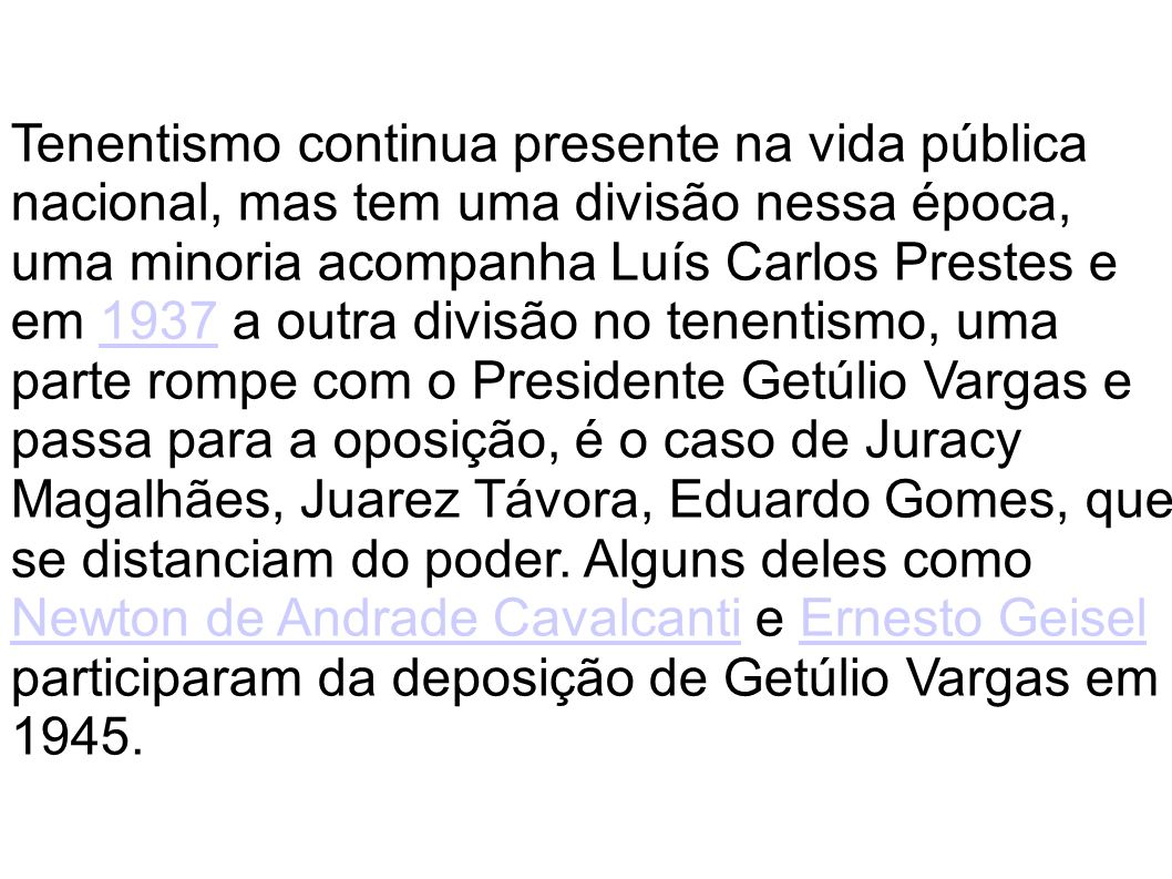 Tenentismo continua presente na vida pública nacional, mas tem uma divisão nessa época, uma minoria acompanha Luís Carlos Prestes e em 1937 a outra divisão no tenentismo, uma parte rompe com o Presidente Getúlio Vargas e passa para a oposição, é o caso de Juracy Magalhães, Juarez Távora, Eduardo Gomes, que se distanciam do poder.