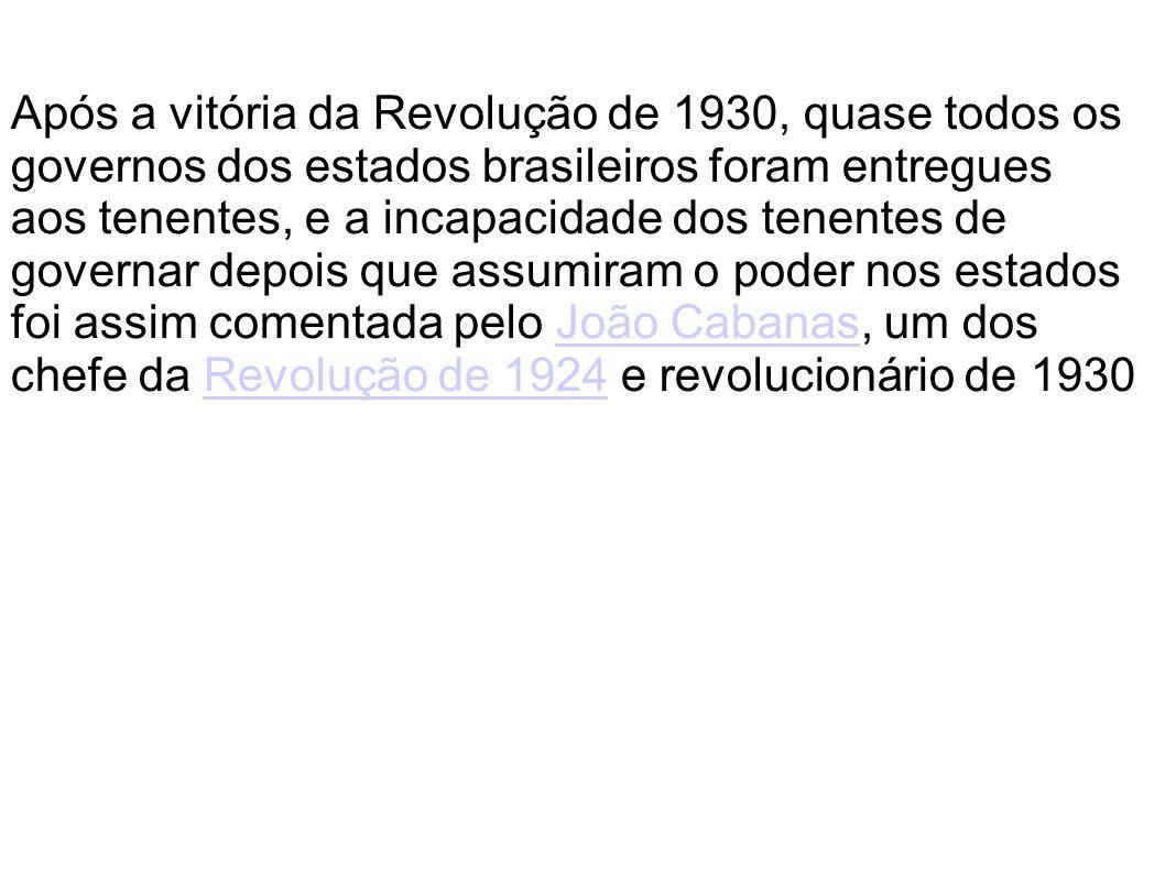 Após a vitória da Revolução de 1930, quase todos os governos dos estados brasileiros foram entregues aos tenentes, e a incapacidade dos tenentes de governar depois que assumiram o poder nos estados foi assim comentada pelo João Cabanas, um dos chefe da Revolução de 1924 e revolucionário de 1930