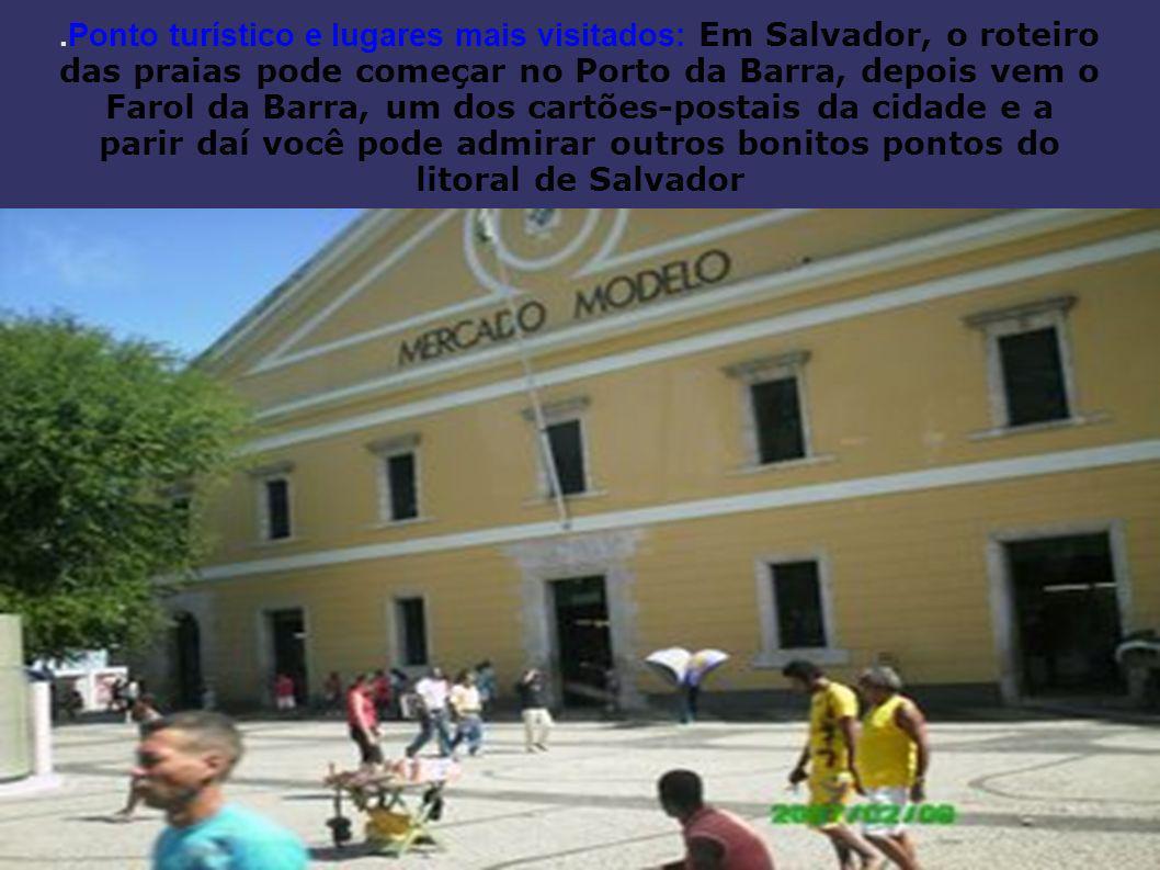 .Ponto turístico e lugares mais visitados: Em Salvador, o roteiro das praias pode começar no Porto da Barra, depois vem o Farol da Barra, um dos cartões-postais da cidade e a parir daí você pode admirar outros bonitos pontos do litoral de Salvador
