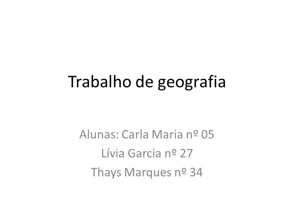 Trabalho de geografia Alunas: Carla Maria nº 05 Lívia Garcia nº 27