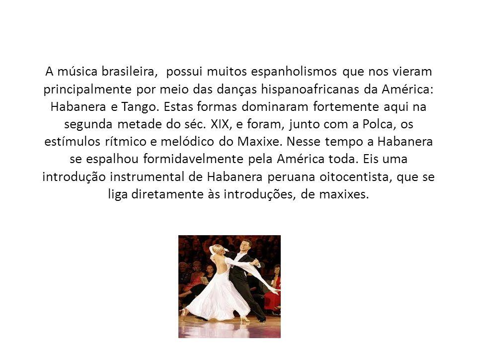 A música brasileira, possui muitos espanholismos que nos vieram principalmente por meio das danças hispanoafricanas da América: Habanera e Tango.