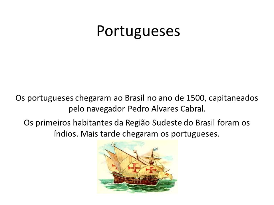 Portugueses Os portugueses chegaram ao Brasil no ano de 1500, capitaneados pelo navegador Pedro Alvares Cabral.