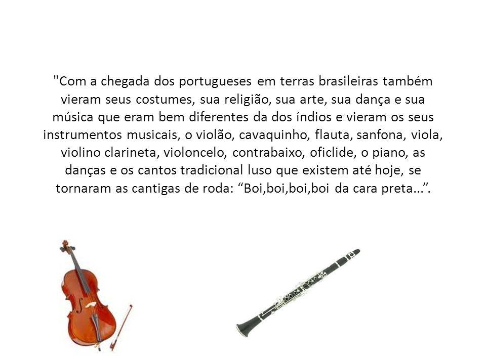 Com a chegada dos portugueses em terras brasileiras também vieram seus costumes, sua religião, sua arte, sua dança e sua música que eram bem diferentes da dos índios e vieram os seus instrumentos musicais, o violão, cavaquinho, flauta, sanfona, viola, violino clarineta, violoncelo, contrabaixo, oficlide, o piano, as danças e os cantos tradicional luso que existem até hoje, se tornaram as cantigas de roda: Boi,boi,boi,boi da cara preta... .