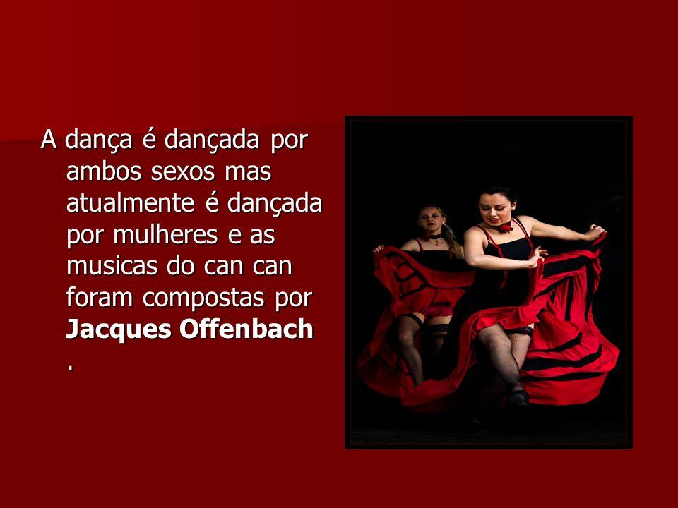 A dança é dançada por ambos sexos mas atualmente é dançada por mulheres e as musicas do can can foram compostas por Jacques Offenbach .