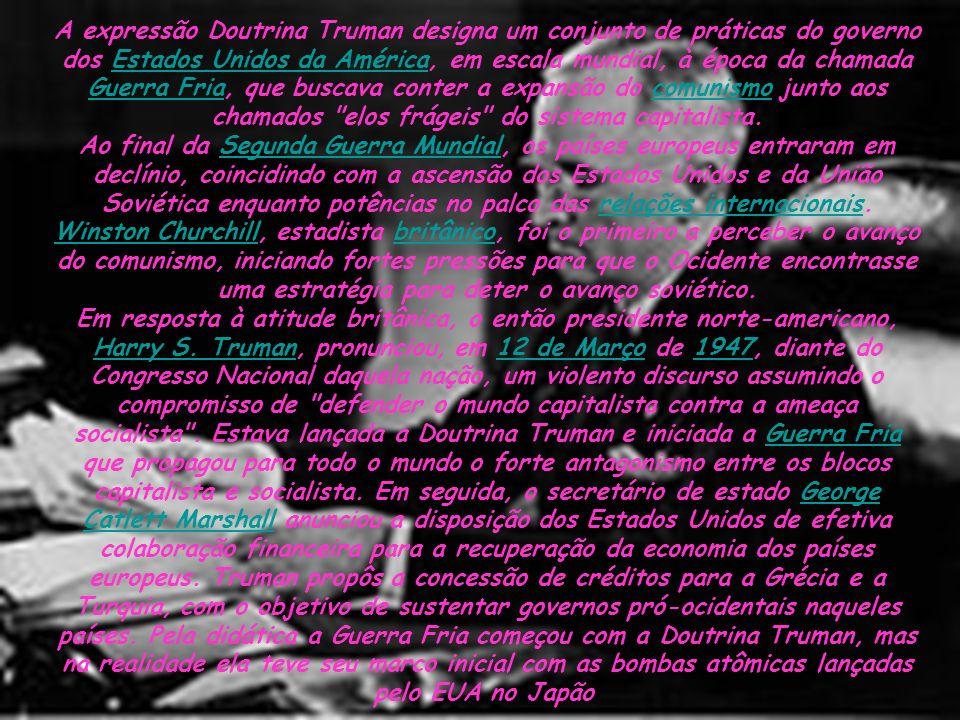 A expressão Doutrina Truman designa um conjunto de práticas do governo dos Estados Unidos da América, em escala mundial, à época da chamada Guerra Fria, que buscava conter a expansão do comunismo junto aos chamados elos frágeis do sistema capitalista.