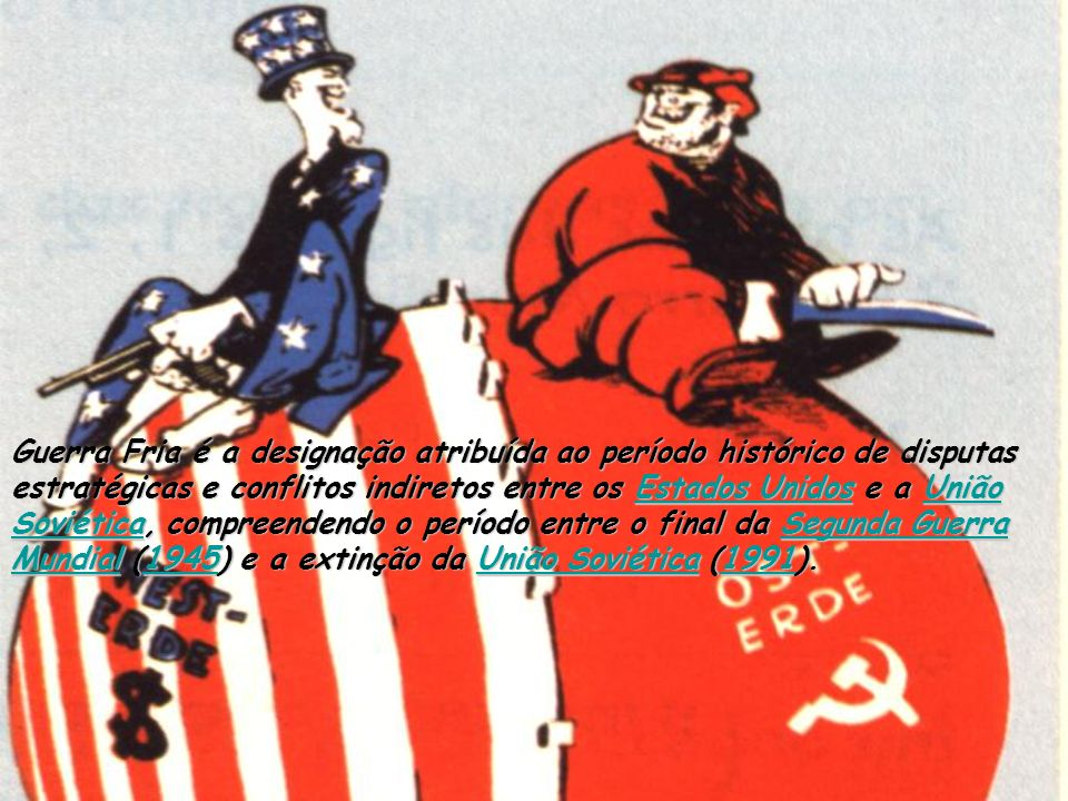Guerra Fria é a designação atribuída ao período histórico de disputas estratégicas e conflitos indiretos entre os Estados Unidos e a União Soviética, compreendendo o período entre o final da Segunda Guerra Mundial (1945) e a extinção da União Soviética (1991).