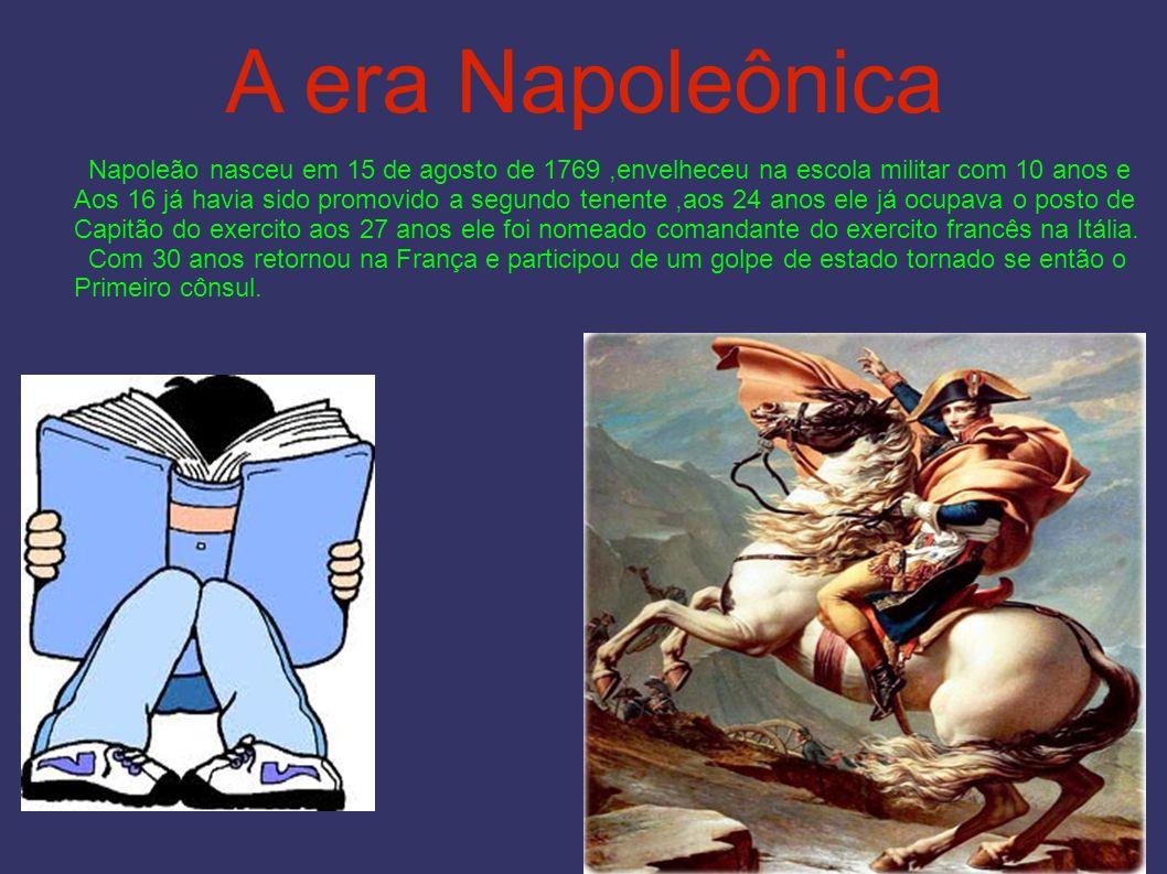 A era Napoleônica Napoleão nasceu em 15 de agosto de 1769 ,envelheceu na escola militar com 10 anos e.