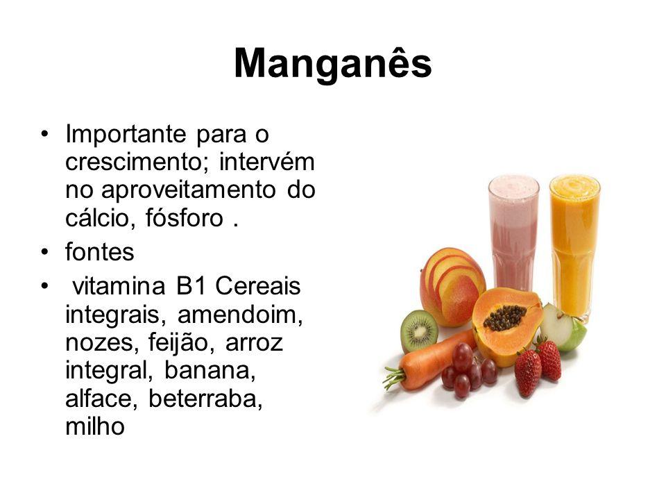 Manganês Importante para o crescimento; intervém no aproveitamento do cálcio, fósforo . fontes.