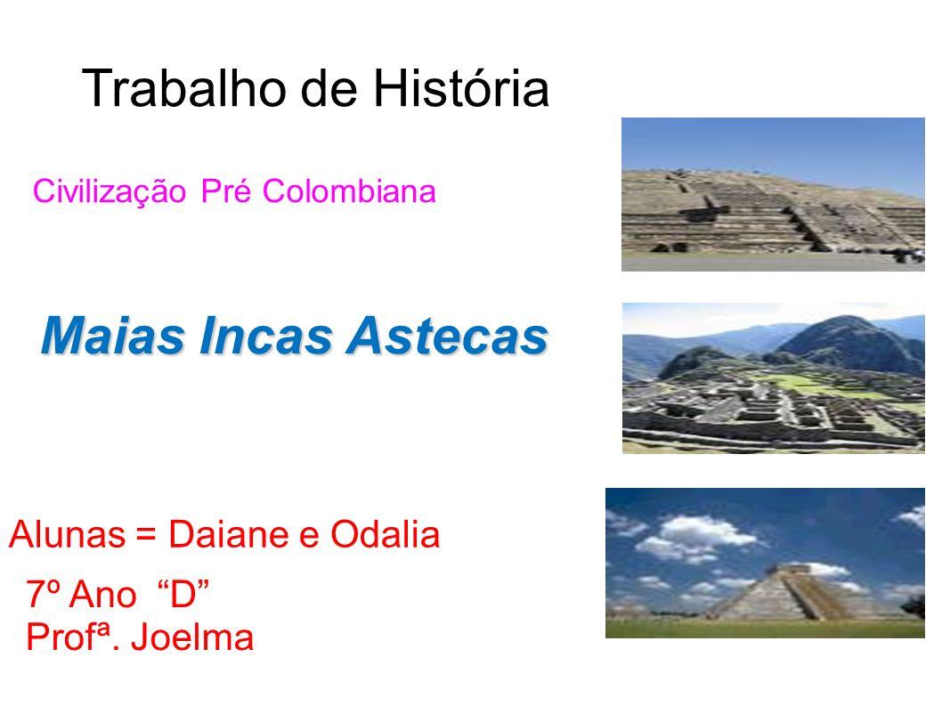 Trabalho de História Maias Incas Astecas Alunas = Daiane e Odalia