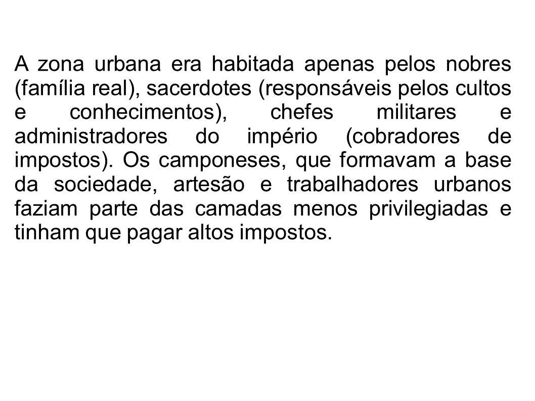 A zona urbana era habitada apenas pelos nobres (família real), sacerdotes (responsáveis pelos cultos e conhecimentos), chefes militares e administradores do império (cobradores de impostos).