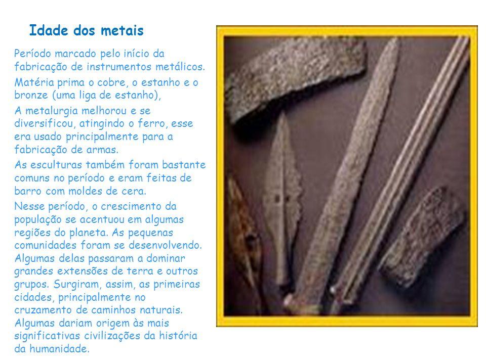 Idade dos metais Período marcado pelo início da fabricação de instrumentos metálicos.