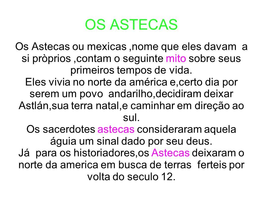 OS ASTECAS Os Astecas ou mexicas ,nome que eles davam a si pròprios ,contam o seguinte mito sobre seus primeiros tempos de vida.