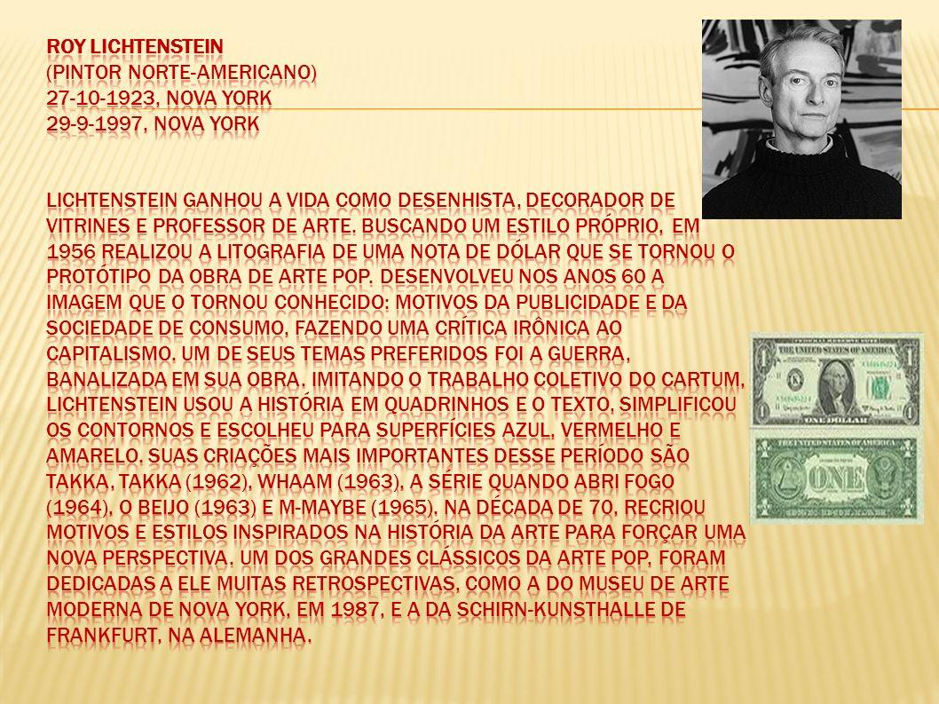 Roy Lichtenstein (Pintor norte-americano) 27-10-1923, Nova York 29-9-1997, Nova York Lichtenstein ganhou a vida como desenhista, decorador de vitrines e professor de Arte.