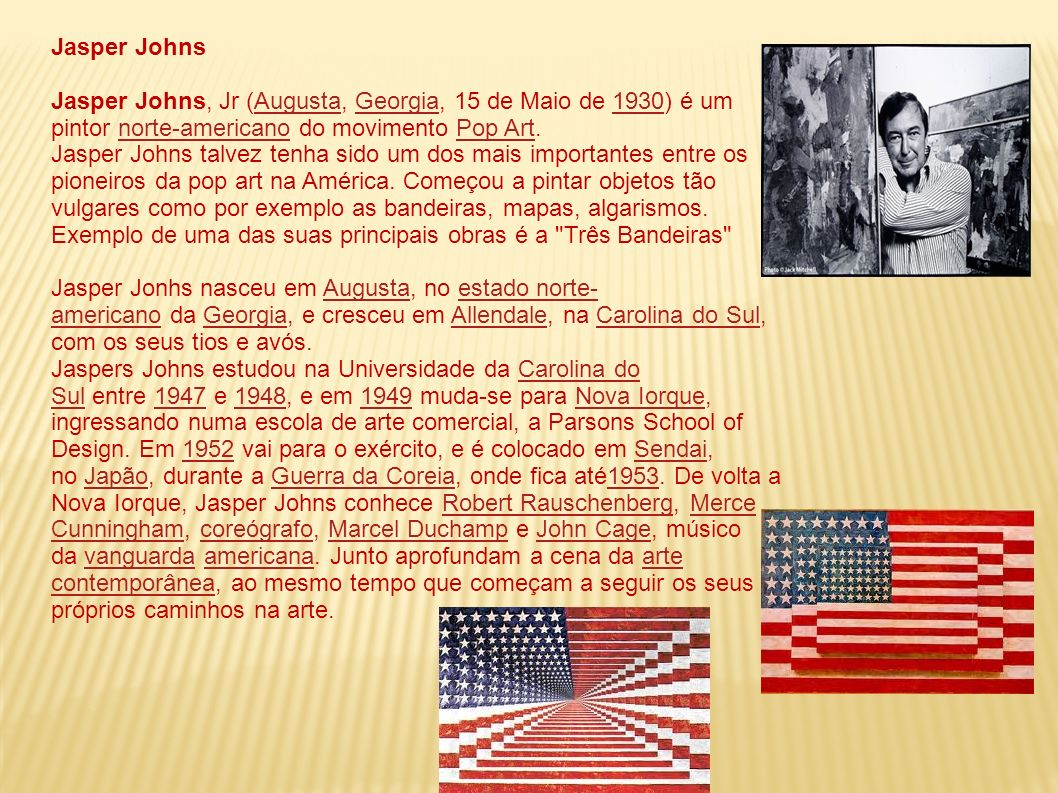 Jasper Johns Jasper Johns, Jr (Augusta, Georgia, 15 de Maio de 1930) é um pintor norte-americano do movimento Pop Art.