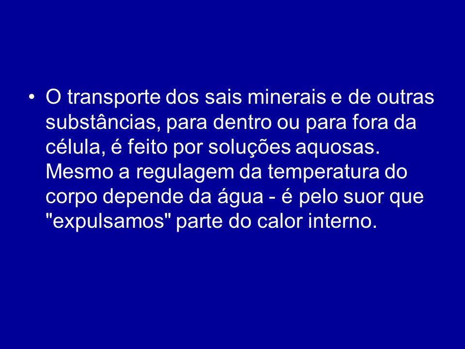O transporte dos sais minerais e de outras substâncias, para dentro ou para fora da célula, é feito por soluções aquosas.
