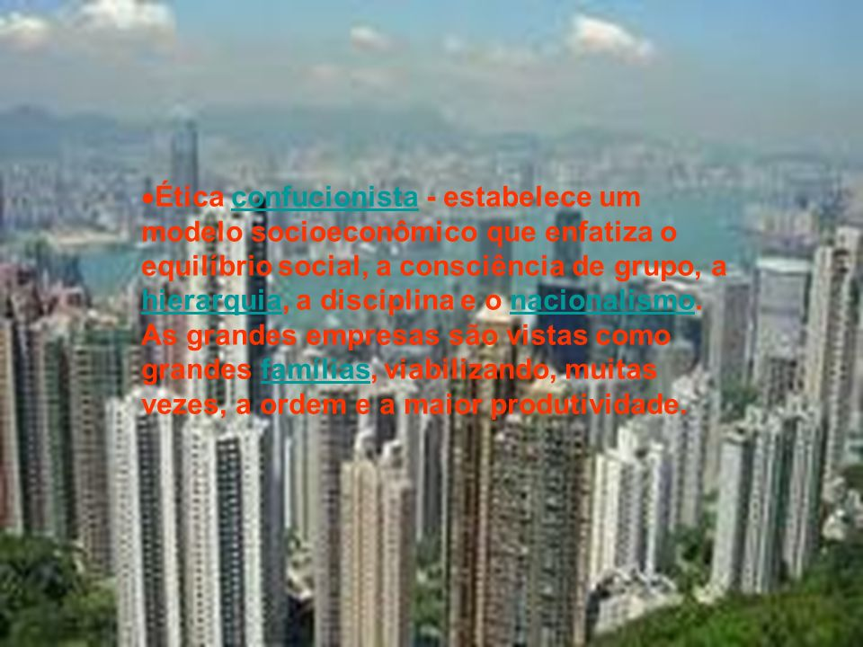 Ética confucionista - estabelece um modelo socioeconômico que enfatiza o equilíbrio social, a consciência de grupo, a hierarquia, a disciplina e o nacionalismo.