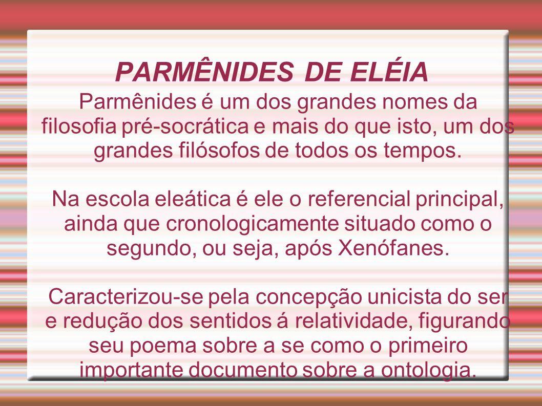 PARMÊNIDES DE ELÉIA Parmênides é um dos grandes nomes da filosofia pré-socrática e mais do que isto, um dos grandes filósofos de todos os tempos.
